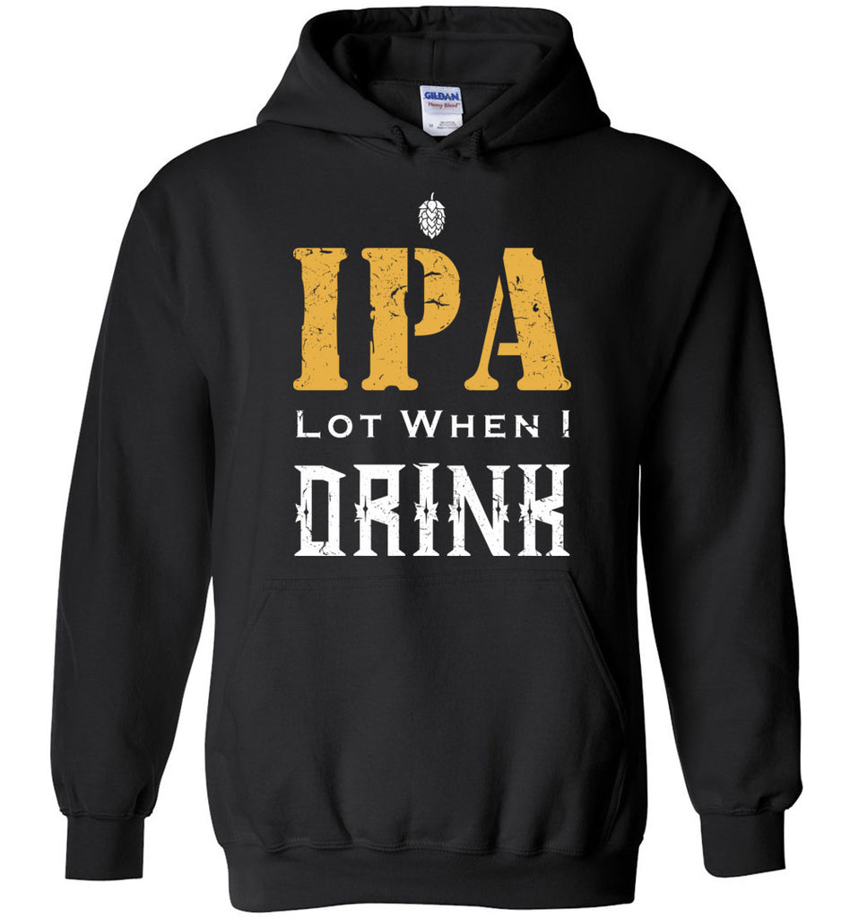 IPA Lot When I Drink Funny Shirt for Beer Drinkers Hoodie for Men and Women
