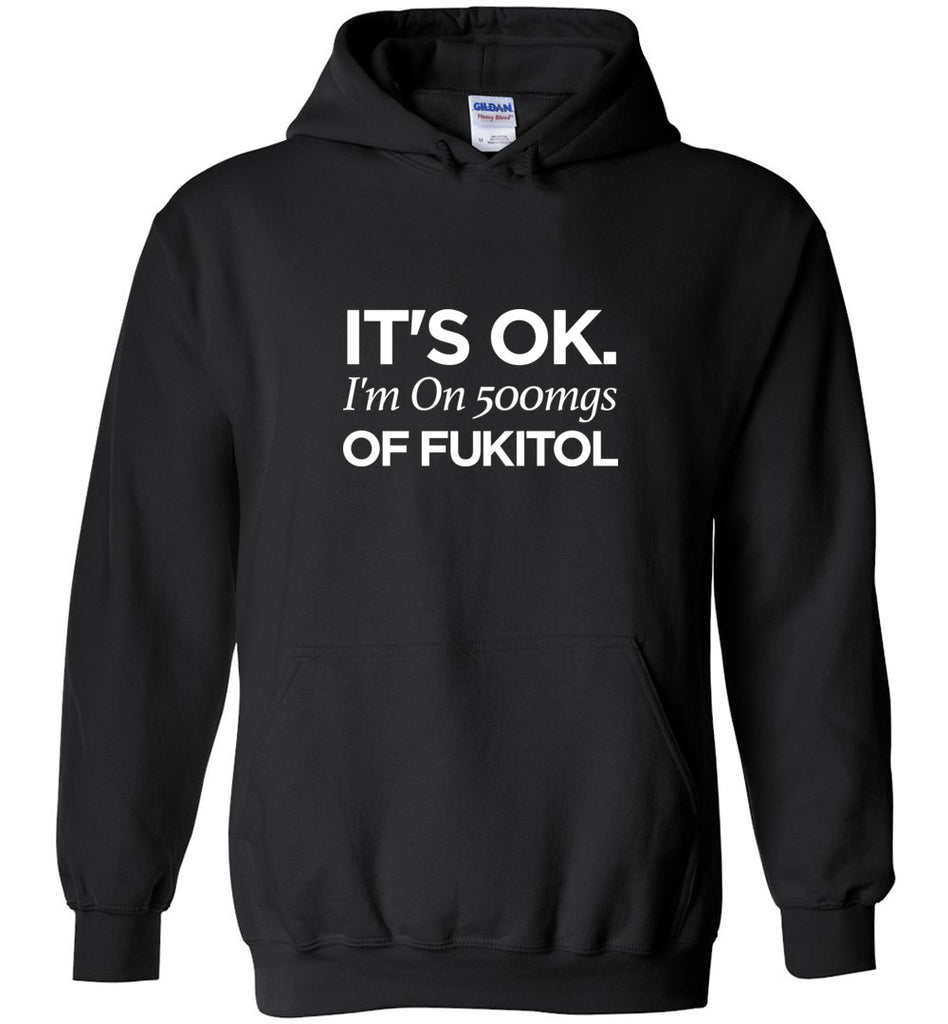 It's OK I'm On 500mgs Of Fukitol Sweatshirt Hoodie