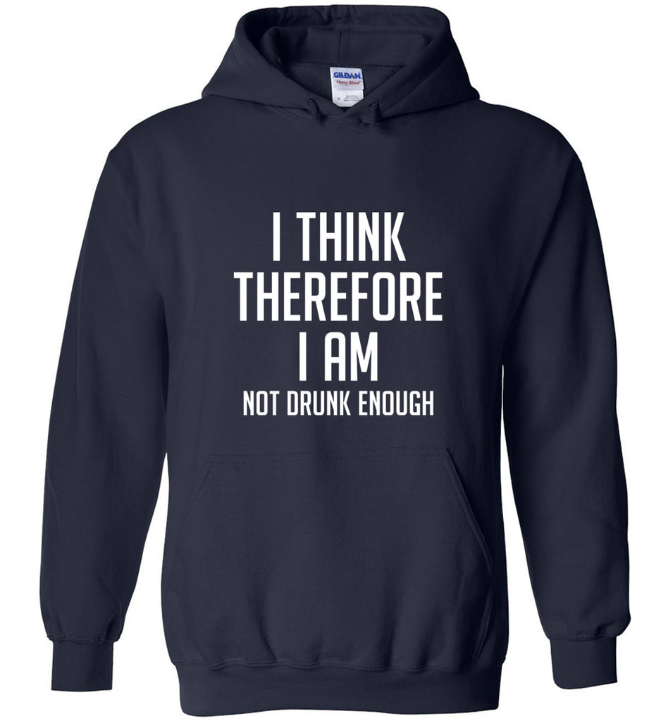 I Think Therefore I Am Not Drunk Enough Funny Sweatshirt Hoodie