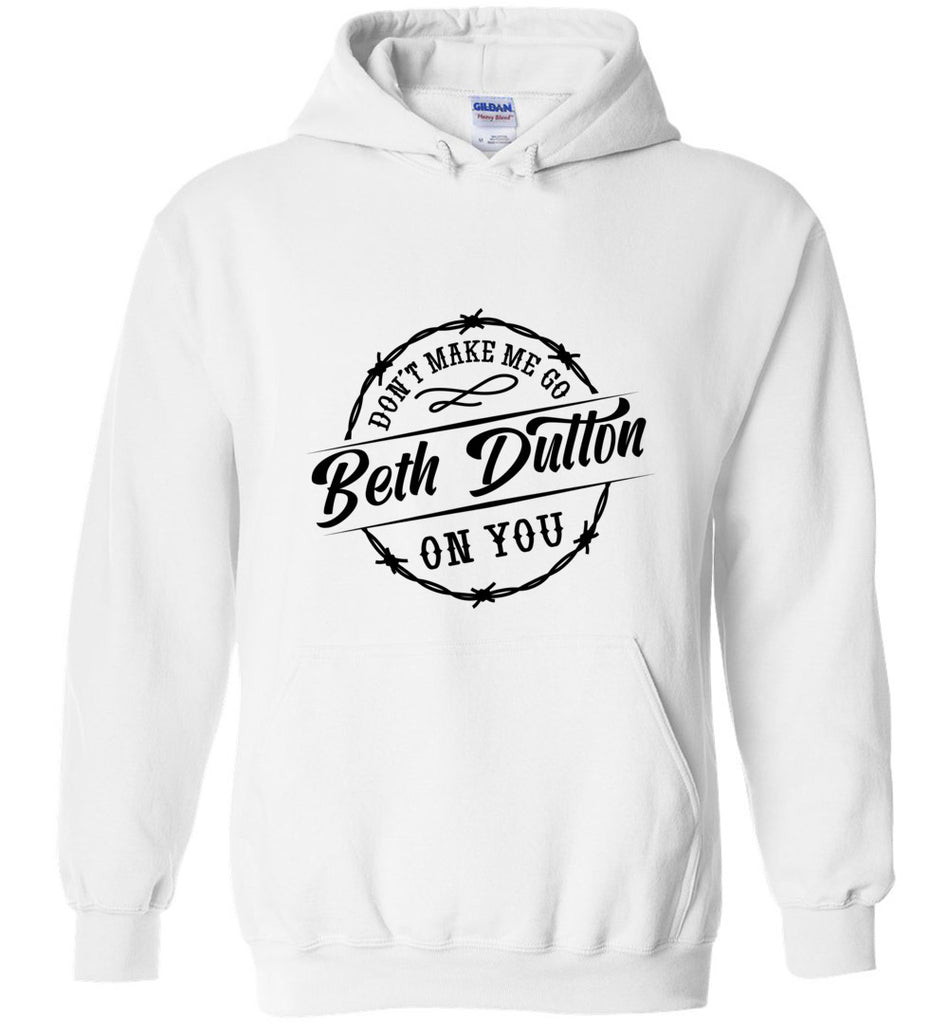Dont Make Me Go Beth Dutton On You Pullover Hoodie Sweatshirt - White