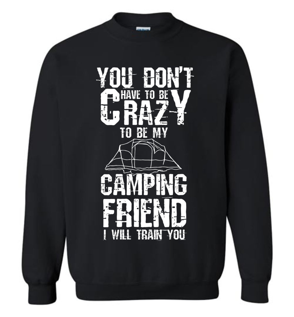 You Don't Have to Be Crazy to Be My Camping Friend Sweatshirt for Men and Women