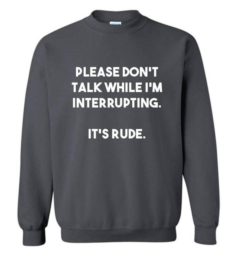 Please Don't Talk While I'm Interrupting. It's Rude. Funny Sweatshirt