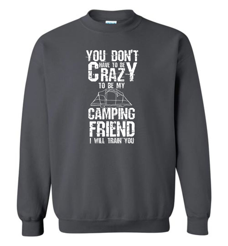 You Don't Have To Be Crazy To Be My Camping Friend Funny Sweatshirt
