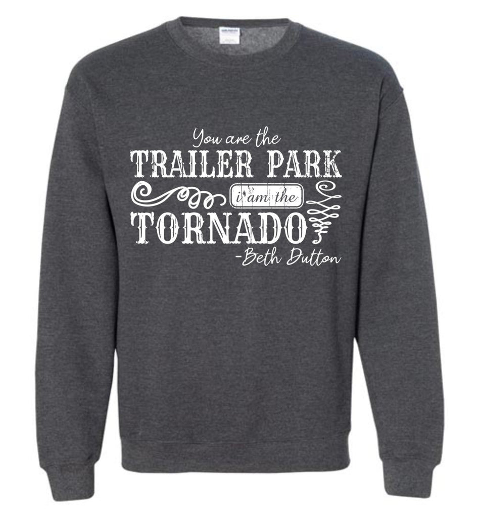 You Are The Trailer Park I Am The Tornado Beth Dutton Pullover Sweatshirt - Dark Heather