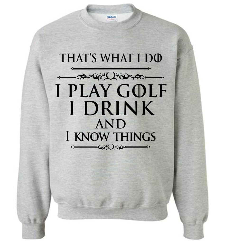 I Play Golf and I Know Things Shirt GoT Quote Sweatshirt for Men and Women