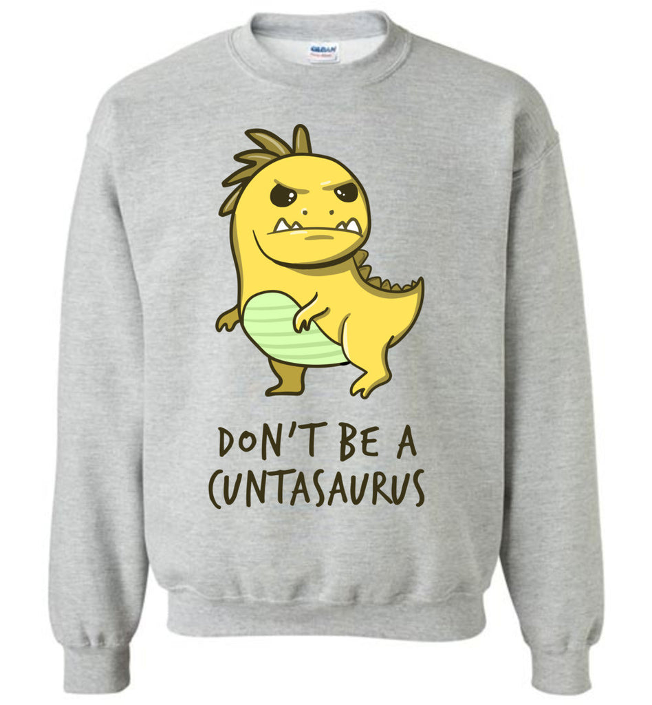 Funny Shirt Don't Be a Cuntasaurus Rex Sweatshirt for Men and Women