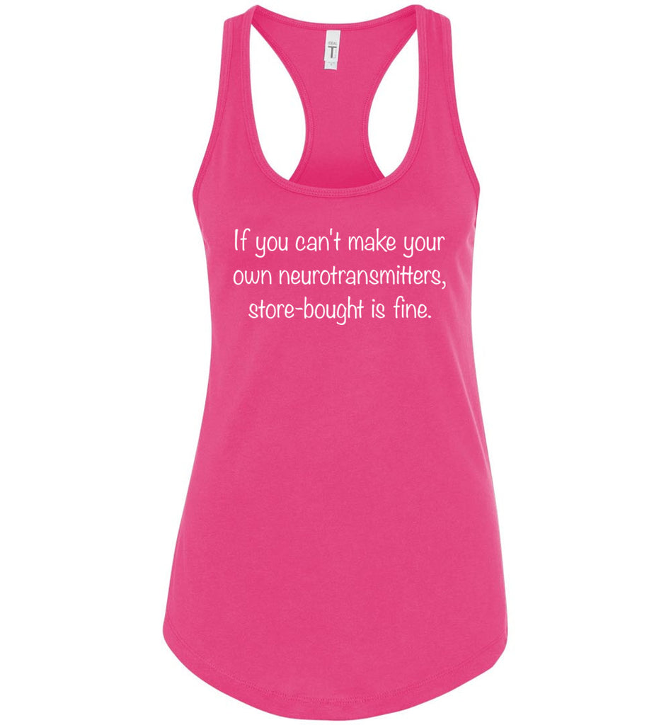 If You Can't Make Your Own Neurotransmitters Store Bought Is Fine Racerback Tank