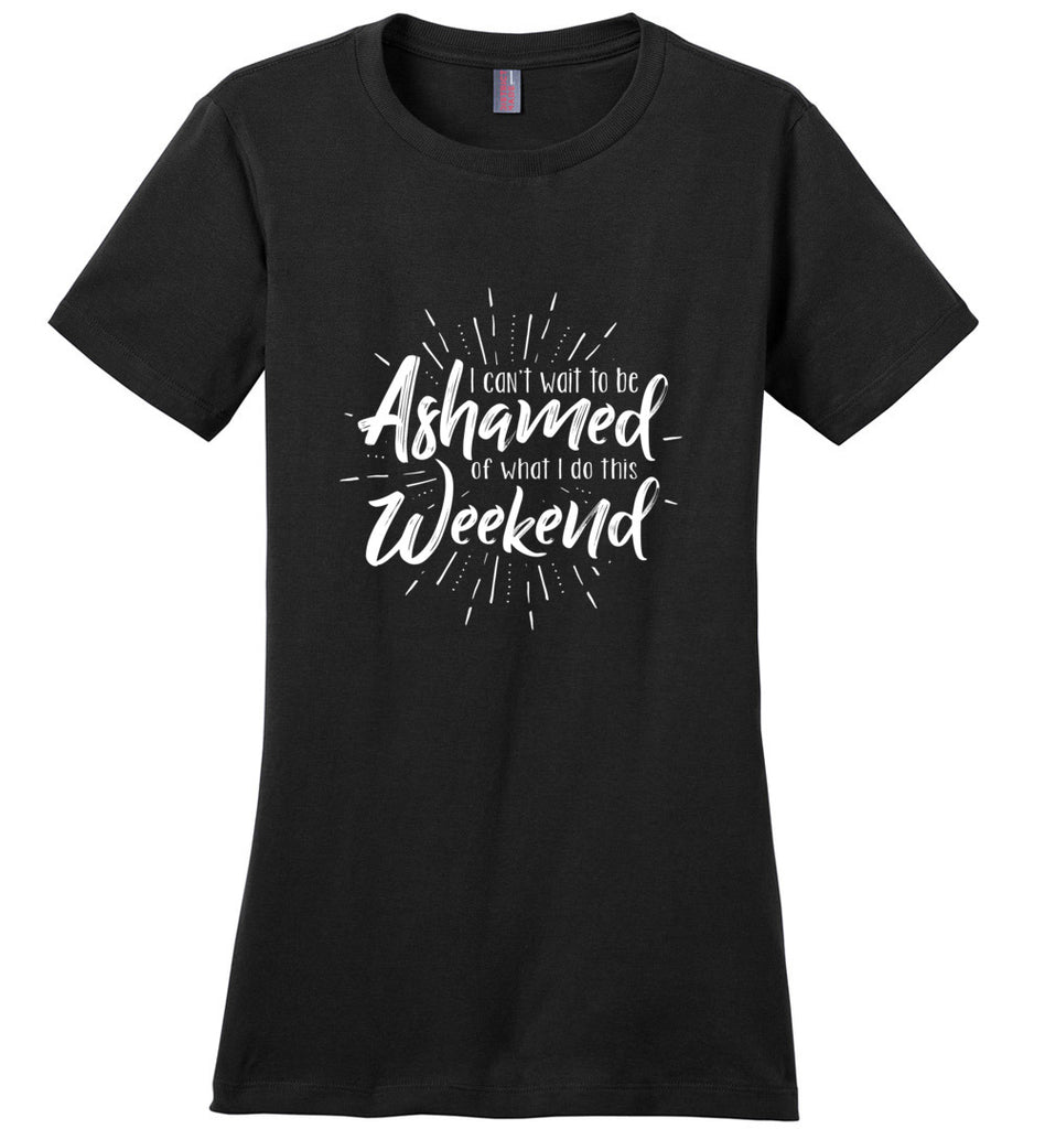 I Can't Wait To Be Ashamed Of What I Do This Weekend Ladies Fitted T-Shirt - Black