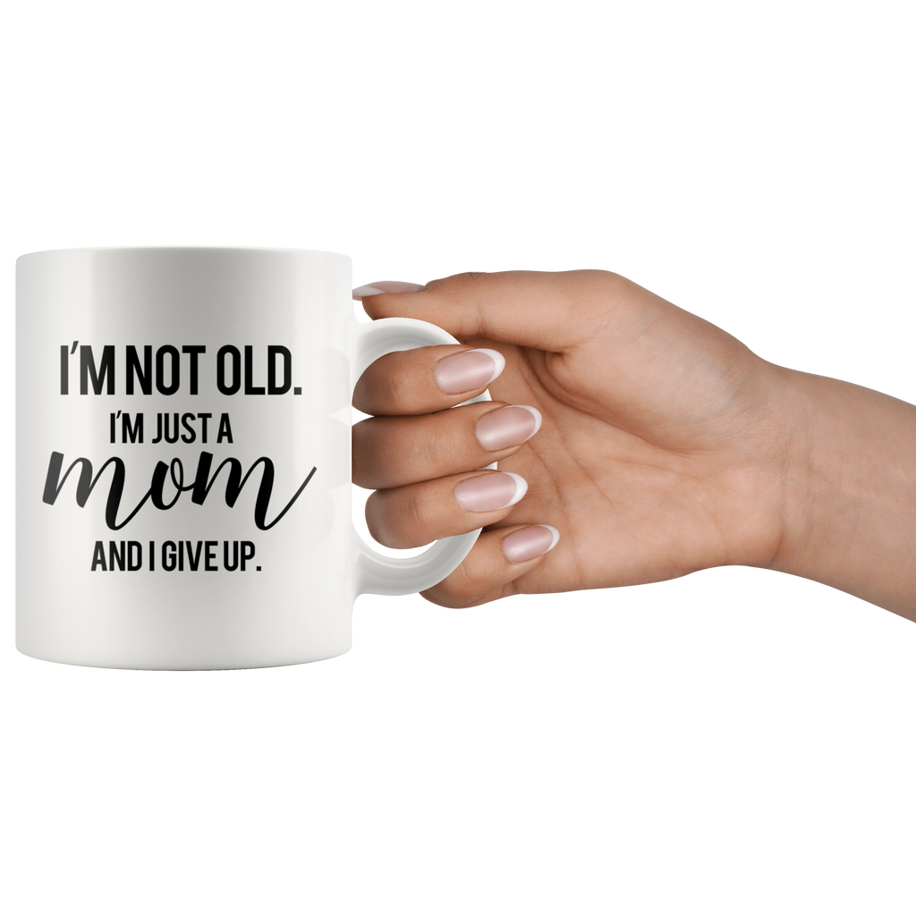 I'm Not Old. I'm Just A Mom And I Give Up Mug Funny Mother Quote
