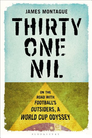 Thirty-One Nil: On the Road With Football's Outsiders by James Montague