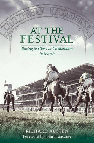 At The Festival: Racing to Glory at Cheltenham by Richard Austen