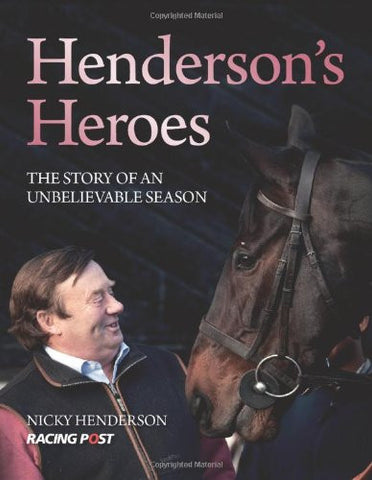 Henderson's Heroes - The Story of an Unbelievable Season by Nicky Henderson