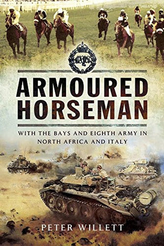 Armoured Horsesman: With the Bays and Eighth Army in North Africa and Italy by Peter Willett