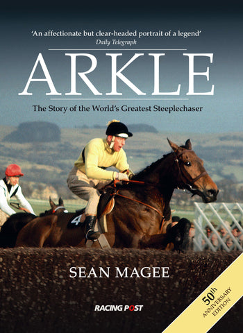 Arkle - The Story of the World's Best Steeplechaser 50th Anniversary Edition by Sean Magee
