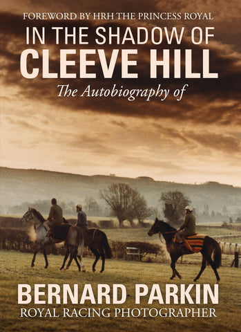 In the Shadow of Cleeve Hill - The Autobiography of Bernard Parkin, Royal Racing Photographer