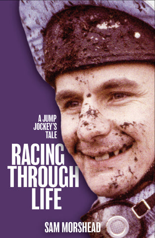 <b>Racing Through Life: A Jump Jockey's Tale</b> <br/>by Sam Morshead MBE