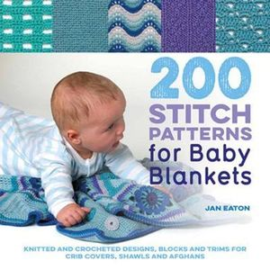 200 Stitch Patterns for Baby Blankets Knitted and Crocheted Designs, Blocks and Trims for Crib Covers, Shawls and Afghans by Jan Eaton