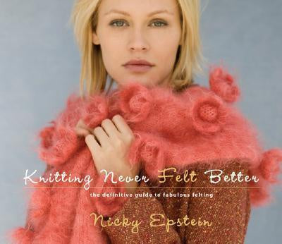 Knitting Never Felt Better : The Definitive Guide to Fabulous Felting by Nicky Epstein