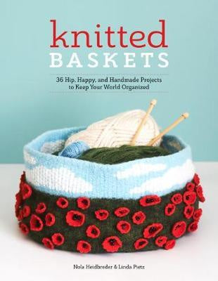 Knitted Baskets 36 Hip, Happy and Handmade Projects to Keep Your World Organized by Nola Heidbreder & Linda Pietz