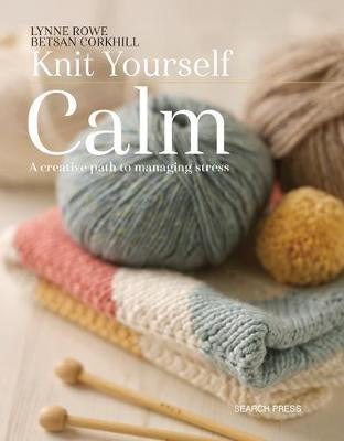 Knit Yourself Calm A Creative Path to Managing Stress by Lynne Rowe