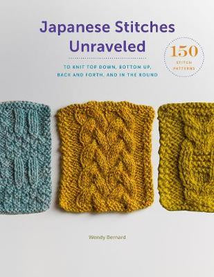 Japanese Stitches Unraveled 160+ Stitch Patterns to Knit Top Down, Bottom Up, Back and Forth, and In the Round by Wendy Bernard