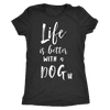 Life is Better with a Dog - Tee O-neck Women TriBlend T-shirt - 5 colors available PLUS Size S-2XL MADE IN THE USA
