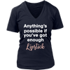 Anything's possible if you've got enough Lipstick - Ladies V-neck Tee OR Unisex O-neck for Women T-shirt - Lipstick  - 9 colors available PLUS Size S-4XL MADE IN THE USA