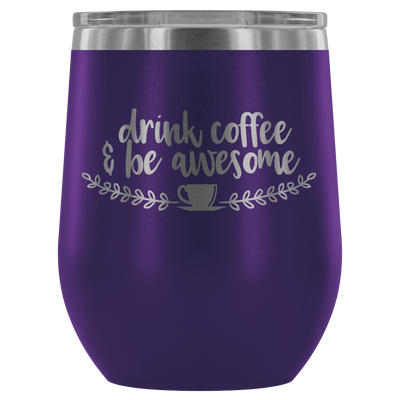 Drink Coffee and be Awesome - 12 oz Stemless Wine Tumbler | Etched / Engraved Stainless Steel Mug Hot/Cold Cup - 12 Colors Available