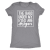 The bags under my eyes are designer - O-neck Women TriBlend T-shirt Tee - 5 colors available PLUS Size S-2XL MADE IN THE USA