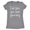 Eat Like you Love Yourself - O-neck Women TriBlend T-shirt Tee - 5 colors available PLUS Size S-2XL MADE IN THE USA