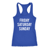 Friday Saturday Sunday Weekend - Ladies Racerback Tank Top Women - 5 colors available - PLUS Size XS-2XL MADE IN THE USA