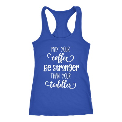 may your coffee be stronger than your toddler - Ladies Racerback Mom Tank Top Women - 5 colors available - PLUS Size XS-2XL MADE IN THE USA