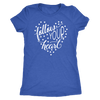 follow your heart - O-neck Women TriBlend T-shirt Tee - 5 colors available PLUS Size S-2XL MADE IN THE USA