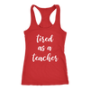 tired as a teacher - Ladies Racerback Tank Top Women - 13 colors available - PLUS Size XS-2XL MADE IN THE USA