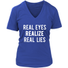 Real Eyes, Realize, Real Lies Ladies V-neck Tee Women T-shirt - 6 colors available PLUS Size S-4XL MADE IN THE USA