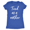 tired as a mother - Tee O-neck Women TriBlend Mom T-shirt - 5 colors available PLUS Size S-2XL MADE IN THE USA