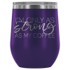 I'm only as strong as my coffee - 12 oz Stemless Wine Tumbler | Etched / Engraved Stainless Steel Mug Hot/Cold Cup - 12 Colors Available