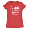 be still and know - O-neck Women TriBlend  Bible T-shirt Christian Tee - 5 colors available PLUS Size S-2XL MADE IN THE USA