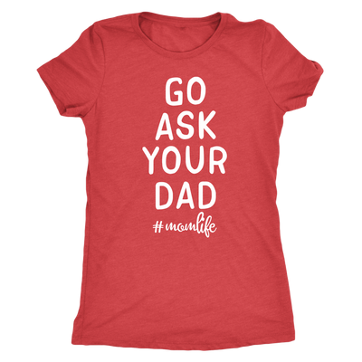 Go ask your Dad - #momlife O-neck Women TriBlend Mom T-shirt Tee - 5 colors available PLUS Size S-2XL MADE IN THE USA