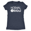 normal is boring -O-neck Women TriBlend T-shirt Tee - 5 colors available PLUS Size S-2XL MADE IN THE USA