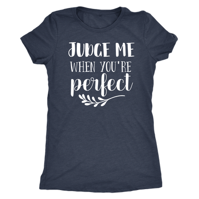 Judge me when you're perfect - O-neck Women TriBlend T-shirt Tee - 5 colors available PLUS Size S-2XL MADE IN THE USA
