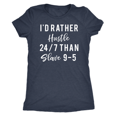 I'd rather hustle 24/7 than slave 9-5 - k Women TriBlend T-shirt Tee - 5 colors available PLUS Size S-2XL MADE IN THE USA