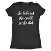 she believed she could so she did - O-neck Women TriBlend T-shirt Motivational Tee - 5 colors available PLUS Size S-2XL MADE IN THE USA