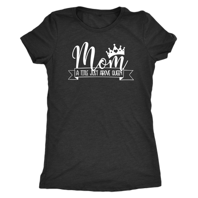 Mom a title just above queen crown - O-neck Women TriBlend T-shirt Tee - 5 colors available PLUS Size S-2XL MADE IN THE USA