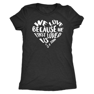 We Love because he first loved us Heart O-neck Women TriBlend Bible Scripture Christian T-shirt Tee - 5 colors available PLUS Size S-2XL MADE IN THE USA
