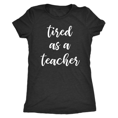 tired as a teacher - O-neck Women TriBlend T-shirt Tee - 5 colors available PLUS Size S-2XL MADE IN THE USA