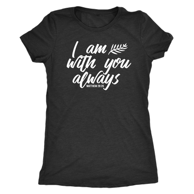 I am with you Matthew - O-neck Women TriBlend  Bible T-shirt Christian Tee - 5 colors available PLUS Size S-2XL MADE IN THE USA