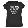 Don't make me use my teacher voice - O-neck Women TriBlend T-shirt Tee - 5 colors available PLUS Size S-2XL MADE IN THE USA