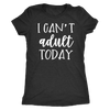 I can't Adult Today - O-neck Women TriBlend Mom T-shirt Tee - 5 colors available PLUS Size S-2XL MADE IN THE USA