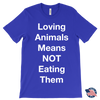 "Graphic Tee - ""Loving Animals Means NOT Eating Them"" Vegan/Vegetarian Print UNISEX T-shirt 5-colors Plus Size Available S-2XL MADE IN THE USA"